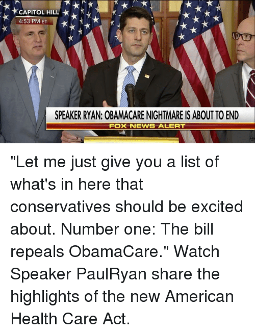 """Memes, Fox News, and 🤖: *CAPITOL HILL  4:53 PM ET  SPEAKER RYAN: OBAMACARE NIGHTMARE IS ABOUT TO END  Fox NEWS ALERT """"Let me just give you a list of what's in here that conservatives should be excited about. Number one: The bill repeals ObamaCare."""" Watch Speaker PaulRyan share the highlights of the new American Health Care Act."""
