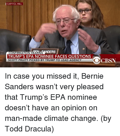 Bernie Sander: CAPITOL HILL  NDERS  CONFIRMATION HEARING  TRUMP'S EPA NOMINEE FACES QUESTIONS  SCOTT PRUITT PICKED BY TRUMP TO LEAD AGENCY  OCBSN In case you missed it, Bernie Sanders wasn't very pleased that Trump's EPA nominee doesn't have an opinion on man-made climate change.  (by Todd Dracula)