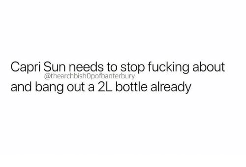 Fucking, Humans of Tumblr, and Sun: Capri Sun needs to stop fucking about  and bang out a 2L bottle already  @thearchbishOpofbanterbury