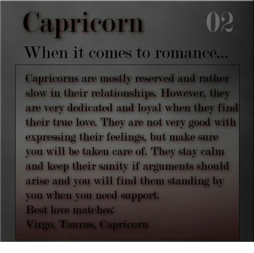 Love, Relationships, and Taken: Capricorm  02  When it comes to romance...  Capricorns are mostly reserved and rather  slow in their relationships. However, they  are very dedicated and loyal when they find  their true love. They are not very good with  expressing their feelings, but make sure  you will be taken care of. They stay calm  and keep their sanity if arguments should  arise and you will find them standing by  you when you need support.  Best love matches  Virgo, Taurus, Capricorn