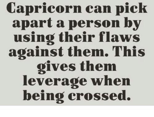 Leverage: Capricorn can pick  apart a person by  using their flaws  against them. This  gives them  leverage when  being crossed.