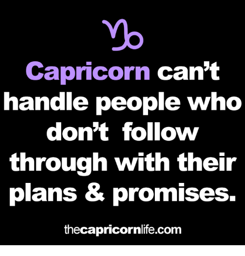 Capricorn, Com, and Who: Capricorn can't  handle people who  don't follow  through with thei  plans & promises.  thecapricornlife.com