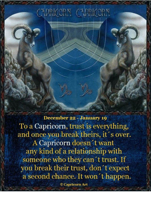 Break, Capricorn, and Art: CAPRICORN CAPRICORY  December 22 -January 19  To a Capricorn, trust is everything,  and once you break theirs, 1t s over.  A Capricorn doesn t want  any kind of a relationship with  someone who they can t trust. If  you break their trust, don't expect  a second chance. It won t happen.  © Capricorn Art