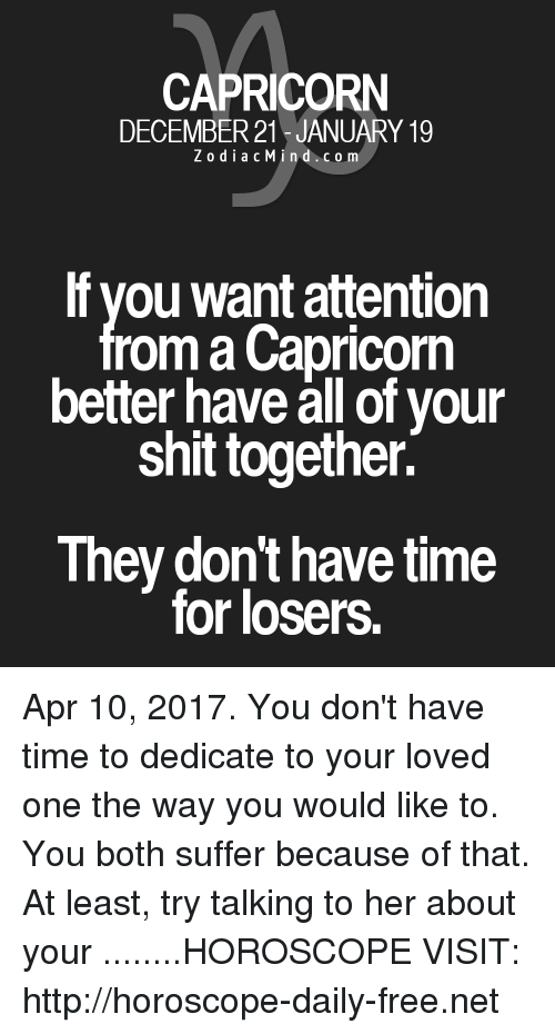 Shit, Capricorn, and Free: CAPRICORN  DECEMBER 21 JANUARY 19  Z o d i a c M i n d c o m  If you want attention  om a Capricorn  better have all of your  shit together.  They don't have time  for losers. Apr 10, 2017. You don't have time to dedicate to your loved one the way you would like to.  You both suffer because of that. At least, try talking to her about your ........HOROSCOPE VISIT: http://horoscope-daily-free.net
