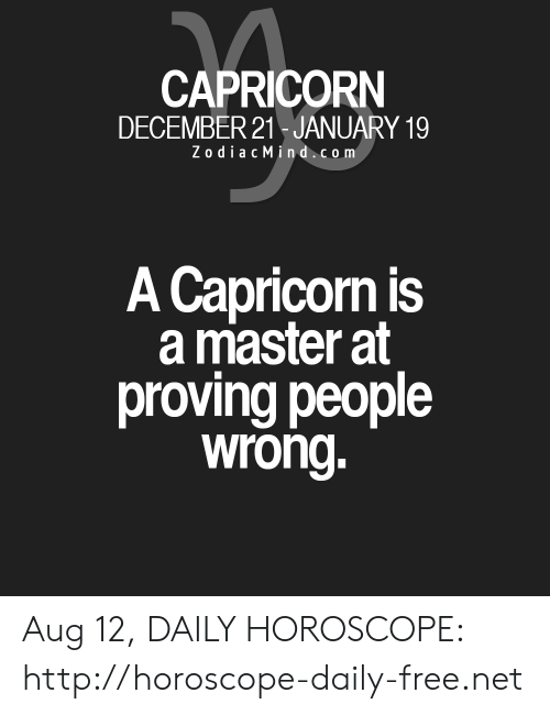 Zodiac Mind: CAPRICORN  DECEMBER 21 JANUARY 19  Zodiac Mind.com  A Capricorn is  a master at  proving people  wrong. Aug 12, DAILY HOROSCOPE: http://horoscope-daily-free.net