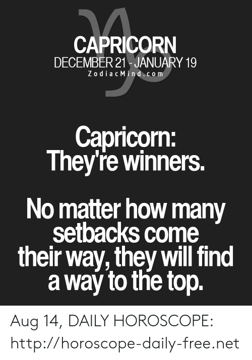 Zodiac Mind: CAPRICORN  DECEMBER 21 JANUARY 19  Zodiac Mind.com  Capricorn:  They're winners.  No matter how many  setbacks come  their way, they will find  a way to the top. Aug 14, DAILY HOROSCOPE: http://horoscope-daily-free.net