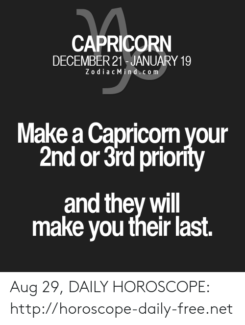 Zodiac Mind: CAPRICORN  DECEMBER 21 JANUARY 19  Zodiac Mind.com  Make a Capricorn your  2nd or 3rd priority  and they will  make you their last. Aug 29, DAILY HOROSCOPE: http://horoscope-daily-free.net