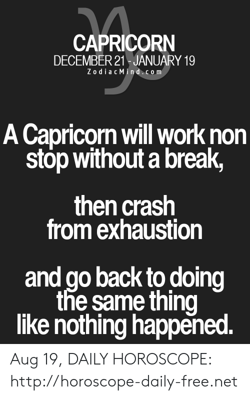 Work, Break, and Capricorn: CAPRICORN  DECEMBER 21 JANUARY 19  ZodiacMind.com  A Capricorn will work non  stop without a break,  then crash  from exhaustion  and go back to doing  the same thing  like nothing happened. Aug 19, DAILY HOROSCOPE: http://horoscope-daily-free.net