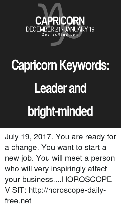 Starting A New Job: CAPRICORN  DECEMBER 21 - JANUARY 19  ZodiacMind.com  Capricom Keywords  Leader and  bright-minded July 19, 2017. You are ready for a change. You want to start a new job. You will meet a person who will very inspiringly affect your business....HOROSCOPE VISIT: http://horoscope-daily-free.net