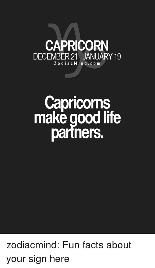 Fun Facts: CAPRICORN  DECEMBER 21-JANUARY 19  ZodiacMind.com  Capricoms  make good life  partners. zodiacmind:  Fun facts about your sign here