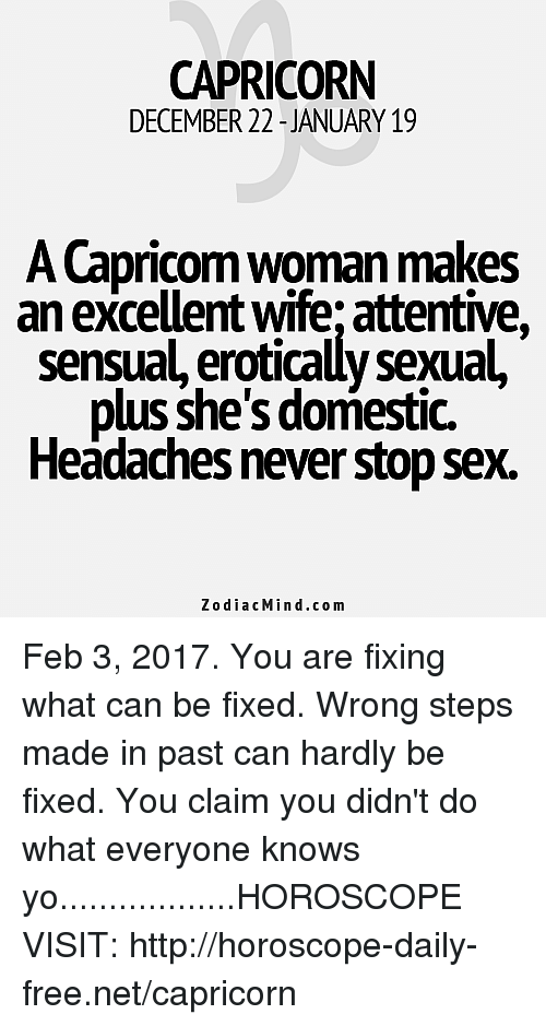 attentive: CAPRICORN  DECEMBER 22-JANUARY 19  A Capricom woman makes  an excellent wife attentive,  sensual erotically sexual,  plus she's domestic.  Headachesnever stop Sex.  z o dia c Min .co m Feb 3, 2017. You are fixing what can be fixed. Wrong steps made in past can hardly be fixed. You claim you didn't do what everyone knows yo..................HOROSCOPE VISIT: http://horoscope-daily-free.net/capricorn