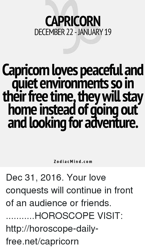 Friends, Love, and Capricorn: CAPRICORN  DECEMBER 22-JANUARY 19  Capricom loves peacefuland  quiet environments so in  their free time they will stay  home instead of going out  and looking for adventure.  Zodiac Mind .com Dec 31, 2016. Your love conquests will continue in front of an audience or friends. ...........HOROSCOPE VISIT: http://horoscope-daily-free.net/capricorn