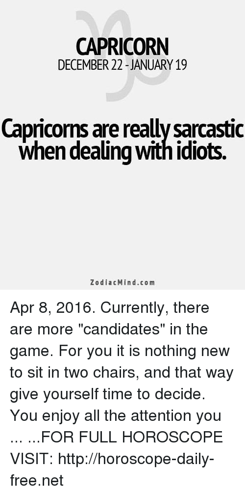 "Dealing With Idiots: CAPRICORN  DECEMBER 22 -JANUARY 19  Capricorns are really sarcastic  when dealing with idiots.  ZodiacMind.com Apr 8, 2016. Currently, there are more ""candidates"" in the game. For you it is nothing new to sit in two chairs, and that way give yourself time to decide. You enjoy all the attention you ... ...FOR FULL HOROSCOPE VISIT: http://horoscope-daily-free.net"