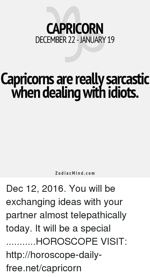 Dealing With Idiots: CAPRICORN  DECEMBER 22 JANUARY 19  Capricorns are reallysarcastic  when dealing with idiots.  Zodiac Mind.co m Dec 12, 2016. You will be exchanging ideas with your partner almost telepathically today. It will be a special ...........HOROSCOPE VISIT: http://horoscope-daily-free.net/capricorn