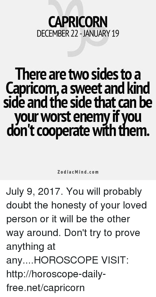 Capricorn, Free, and Horoscope: CAPRICORN  DECEMBER 22 -JANUARY 19  Ihere are two sides to a  Capricom, a sweet and kind  side and the side that can be  your worst enemy if you  dón't cooperate with them  ZodiacMind.com July 9, 2017. You will probably doubt the honesty of your loved person or it will be the other way around. Don't try to prove anything at any....HOROSCOPE VISIT: http://horoscope-daily-free.net/capricorn