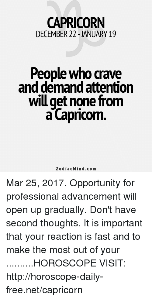 Capricorn, Free, and Horoscope: CAPRICORN  DECEMBER 22 JANUARY 19  People who crave  and demand attention  wiu get none from  a Capricom.  Zodiac Mind.co m Mar 25, 2017. Opportunity for professional advancement will open up gradually. Don't have second thoughts. It is important that your reaction is fast and to make the most out of your  ..........HOROSCOPE VISIT: http://horoscope-daily-free.net/capricorn