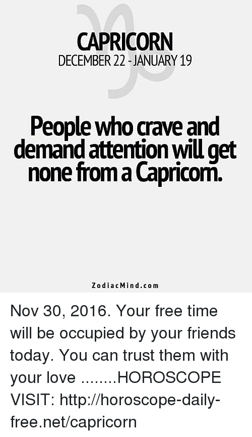 Cravings: CAPRICORN  DECEMBER 22 JANUARY 19  People who crave and  demand attentionwiu get  none from Capricorn.  Zodiac Mind .com Nov 30, 2016. Your free time will be occupied by your friends today. You can trust them with your love  ........HOROSCOPE VISIT: http://horoscope-daily-free.net/capricorn
