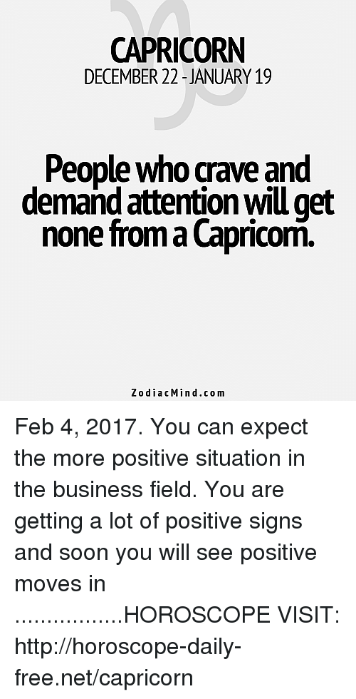 Cravings: CAPRICORN  DECEMBER 22-JANUARY 19  People who crave and  demand attentionwill get  none froma Capricom  z o dia c Min .co m Feb 4, 2017. You can expect the more positive situation in the business field. You are getting a lot of positive signs and soon you will see positive moves in .................HOROSCOPE VISIT: http://horoscope-daily-free.net/capricorn