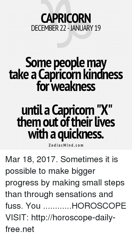 kindness for weakness: CAPRICORN  DECEMBER 22 JANUARY 19  Some people  ma  take a Capricorn kindness  for Weakness  untila Capricorn X  them out of their lives  with quickness.  Zodiac Mind.co m Mar 18, 2017. Sometimes it is possible to make bigger progress by making small steps than through sensations and fuss. You ............HOROSCOPE VISIT: http://horoscope-daily-free.net