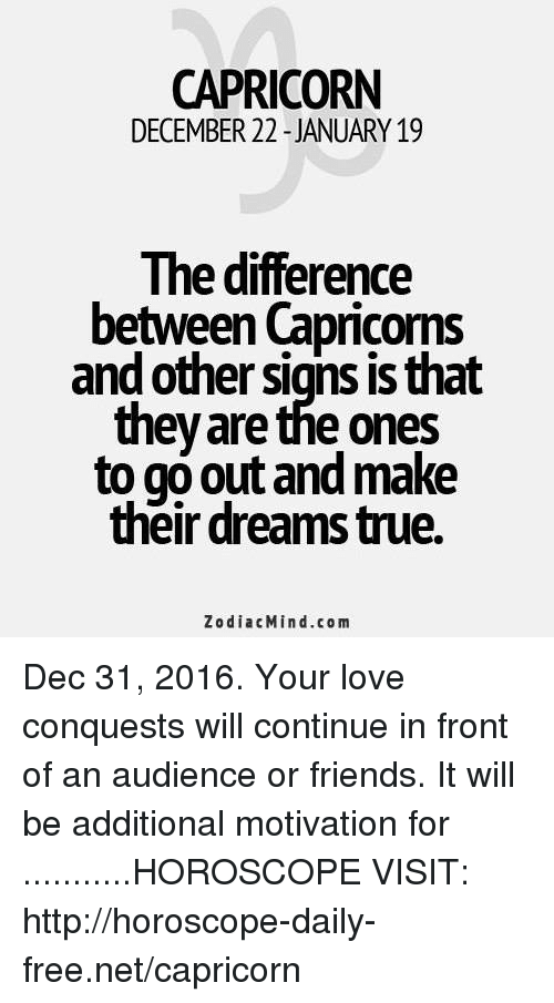 Friends, Love, and Capricorn: CAPRICORN  DECEMBER 22 JANUARY 19  The difference  between Capricoms  and other Signs IS that  they are the ones  to go out and make  their dreamstrue.  Zodiac Min d.com Dec 31, 2016. Your love conquests will continue in front of an audience or friends. It will be additional motivation for ...........HOROSCOPE VISIT: http://horoscope-daily-free.net/capricorn