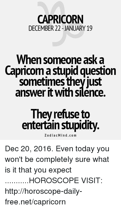 stupid questions: CAPRICORN  DECEMBER 22-JANUARY 19  When someone ask a  Capricom stupid question  sometimes they just  answer it withsilence.  They refuse to  entertain stupidity.  Zodiac Min d .co m Dec 20, 2016. Even today you won't be completely sure what is it that you expect ...........HOROSCOPE VISIT: http://horoscope-daily-free.net/capricorn