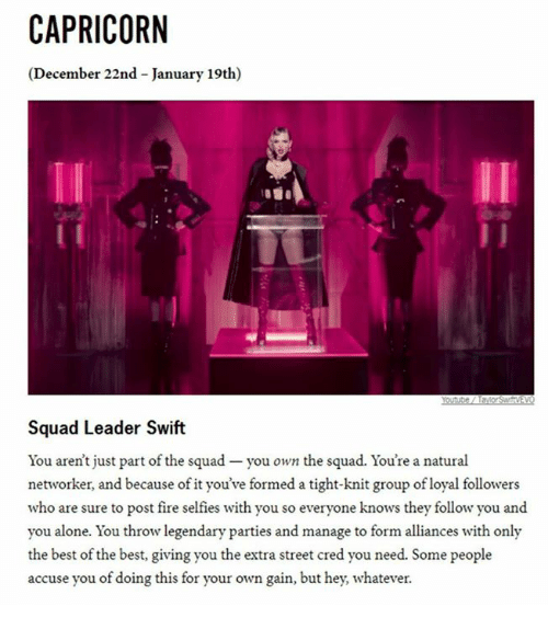 Swifting: CAPRICORN  (December 22nd -January 19th)  Squad Leader Swift  You aren't just part of the squad you own the squad. You're a natural  networker, and because of it you've formed a tight-knit group of loyal followers  who are sure to post fire selfies with you so everyone knows they follow you and  you alone. You throw legendary parties and manage to form alliances with only  the best of the best, giving you the extra street cred you need. Some people  accuse you of doing this for your own gain, but hey, whatever.