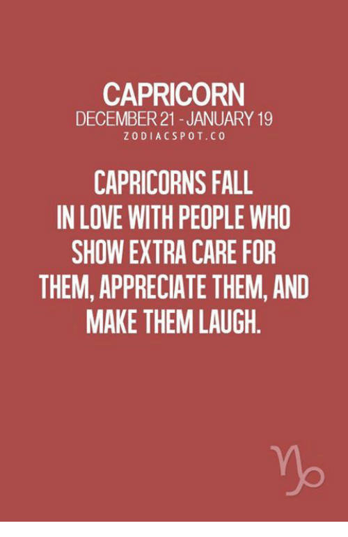 Fall, Love, and Appreciate: CAPRICORN  DECEMBER21 -JANUARY 19  ZODIACSPOT.C0  CAPRICORNS FALL  IN LOVE WITH PEOPLE WHO  SHOW EXTRA CARE FOR  THEM, APPRECIATE THEM, AND  MAKE THEM LAUGH.