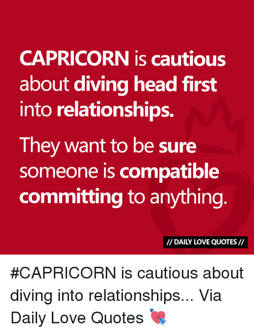 Head, Love, and Relationships: CAPRICORN is cautious  about diving head first  into relationships.  They want to be sure  someone is compatible  committing to anything  // DAILY LOVE QUOTES// #CAPRICORN is cautious about diving into relationships...  Via Daily Love Quotes 💘