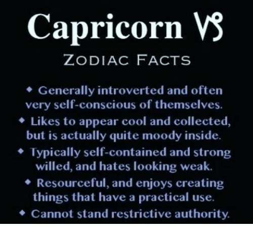 conscious: Capricorn VS  ZODIAC FACTS  Generally introverted and often  very self-conscious of themselves.  Likes to appear cool and collected,  but is actually quite moody inside.  Typically self-contained and strong  willed, and hates looking weak.  Resourceful, and enjoys creating  things that have a practical use.  Cannot stand restrictive authority.