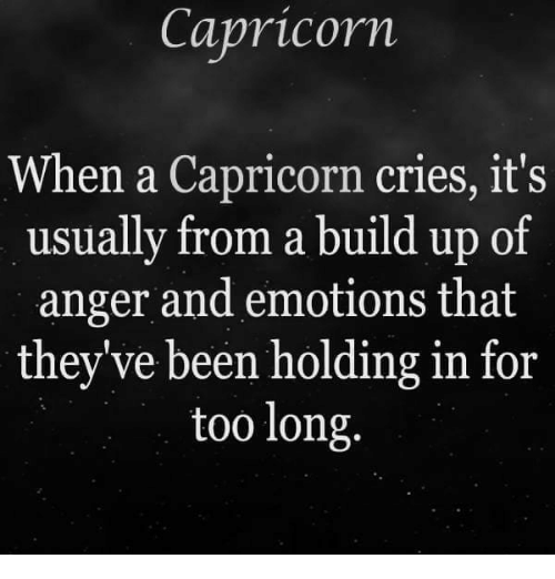 Capricorn, Been, and Anger: Capricorn  When a Capricorn cries, it's  usually from a build up of  anger and emotions that  they've been holding in for  too long.