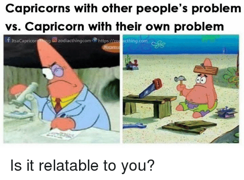 Capricorn, Relatable, and Com: Capricorns with other people's problem  vs. Capricorn with their own problem  f ItsaCapricorg Thing  g回zodiacthingcom.骨https:<  cthing.com Is it relatable to you?