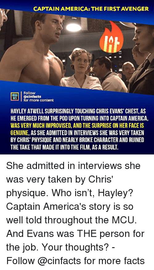 Emerged: CAPTAIN AMERICA: THE FIRST AVENGER  Follow  ONIMA  MTİ || @cinfacts  HATS  for more content  HAYLEY ATWELL SURPRISINGLY TOUCHING CHRIS EVANS CHEST, AS  HE EMERGED FROM THE POD UPON TURNING INTO CAPTAIN AMERICA,  WAS VERY MUCH IMPROVISED, AND THE SURPRISE ON HER FACE IS  GENUINE, AS SHE ADMITTED IN INTERVIEWS SHE WAS VERY TAKEN  BY CHRIS' PHYSIQUE AND NEARLY BROKE CHARACTER AND RUINED  THE TAKE THAT MADE IT INTO THE FILM, AS A RESULT. She admitted in interviews she was very taken by Chris' physique. Who isn't, Hayley? Captain America's story is so well told throughout the MCU. And Evans was THE person for the job. Your thoughts?⠀ -⠀⠀ Follow @cinfacts for more facts