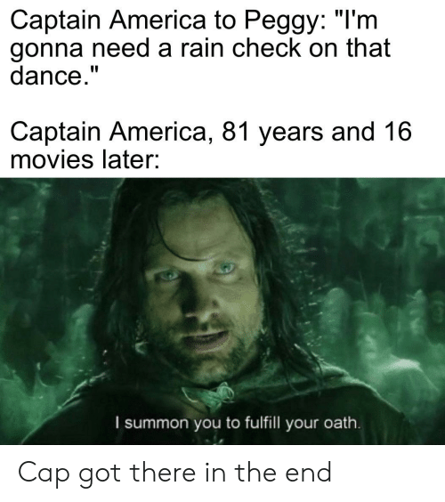 """rain check: Captain America to Peggy: """"I'm  gonna need a rain check on that  dance.""""  Captain America, 81 years and 16  movies later:  I summon you to fulfill your oath. Cap got there in the end"""