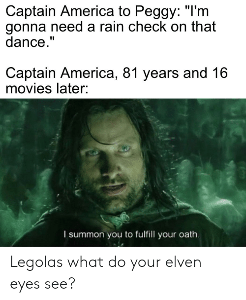 """rain check: Captain America to Peggy: """"I'm  gonna need a rain check on that  dance.""""  Captain America, 81 years and 16  movies later:  I summon you to fulfill your oath. Legolas what do your elven eyes see?"""