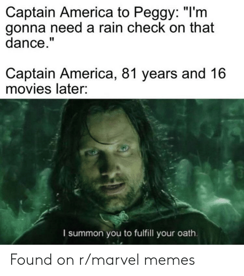 """rain check: Captain America to Peggy: """"I'm  gonna need a rain check on that  dance.""""  Captain America, 81 years and 16  movies later:  I summon you to fulfill your oath Found on r/marvel memes"""