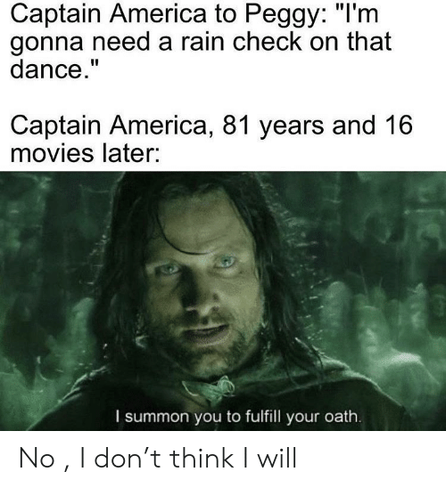 """rain check: Captain America to Peggy: """"I'm  gonna need a rain check on that  dance.""""  Captain America, 81 years and 16  movies later:  I summon you to fulfill your oath. No , I don't think I will"""