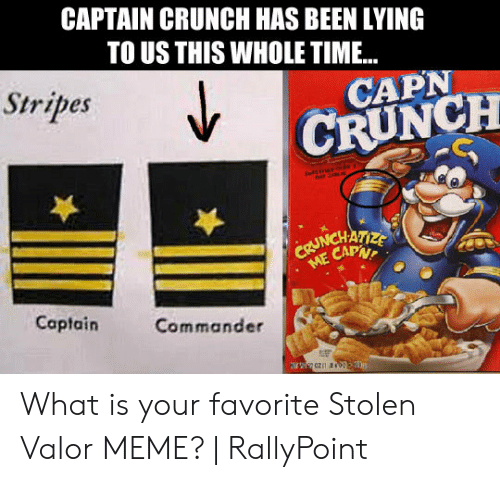 Rallypoint: CAPTAIN CRUNCH HAS BEEN LYING  TO US THIS WHOLE TIME...  CAPN  Stribes  CRUNCH  NCHATIZE  CAPN  Captain  Commander What is your favorite Stolen Valor MEME?   RallyPoint