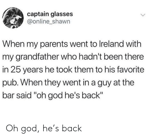 "Shawn: captain glasses  @online_shawn  When my parents went to Ireland with  my grandfather who hadn't been there  in 25 years he took them to his favorite  pub. When they went in a guy at the  bar said ""oh god he's back"" Oh god, he's back"