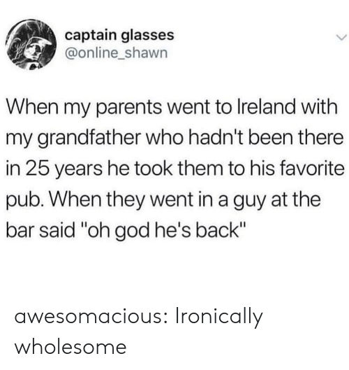 "Shawn: captain glasses  @online_shawn  When my parents went to Ireland with  my grandfather who hadn't been there  in 25 years he took them to his favorite  pub. When they went in a guy at the  bar said ""oh god he's back"" awesomacious:  Ironically wholesome"