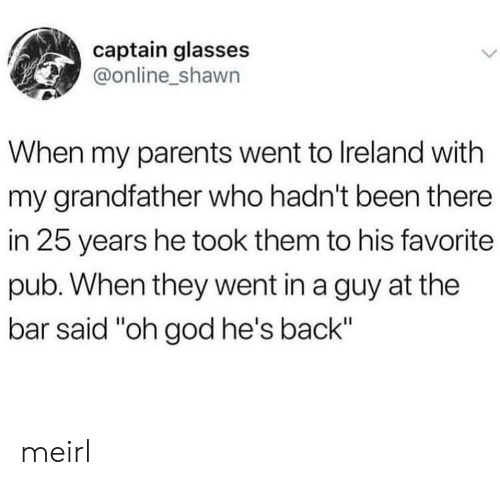 "Ireland: captain glasses  @online_shawn  When my parents went to Ireland with  my grandfather who hadn't been there  in 25 years he took them to his favorite  pub. When they went in a guy at the  bar said ""oh god he's back"" meirl"