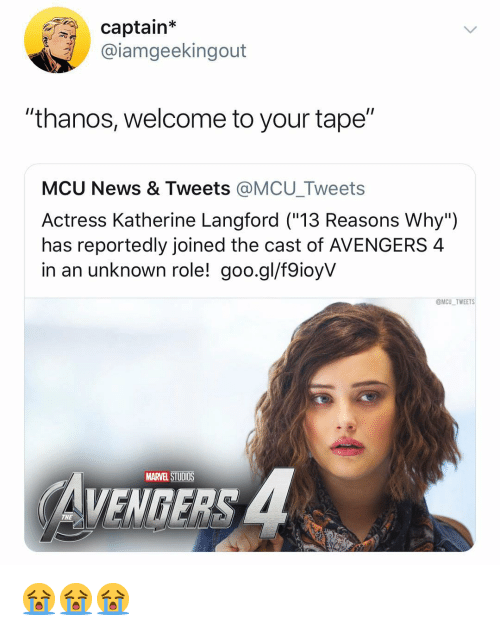 "katherine: captain*  @iamgeekingout  ""thanos, welcome to your tape""  MCU News & Tweets @MCU_Tweets  Actress Katherine Langford (""13 Reasons Why"")  has reportedly joined the cast of AVENGERS 4  in an unknown role! goo.gl/f9ioyV  @MCU TWEETS  MARVEL STUDIOS  VENGERS  THE 😭😭😭"