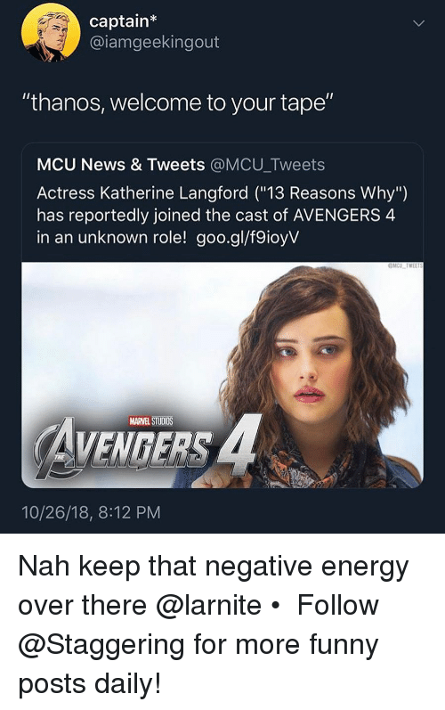 "katherine: captain  @iamgeekingout  ""thanos, welcome to your tape""  MCU News & Tweets @MCU_Tweets  Actress Katherine Langford (""13 Reasons Why"")  has reportedly joined the cast of AVENGERS 4  in an unknown role! goo.gl/f9ioyV  MARVEL STUDIOS  VENGERS  10/26/18, 8:12 PM Nah keep that negative energy over there @larnite • ➫➫➫ Follow @Staggering for more funny posts daily!"