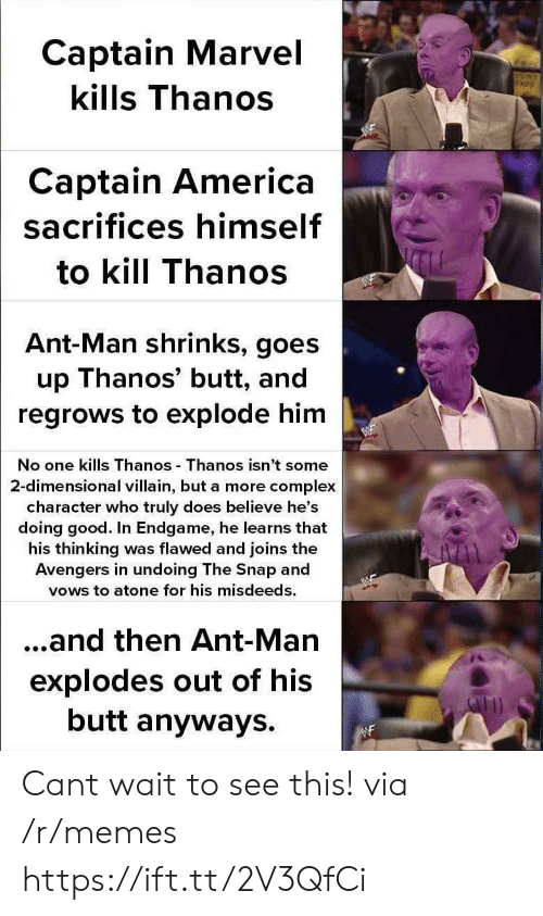 ant man: Captain Marvel  kills Thanos  Captain America  sacrifices himself  to kill Thanos  Ant-Man shrinks, goes  up Thanos' butt, and  regrows to explode him  No one kills Thanos Thanos isn't some  2-dimensional villain, but a more complex  character who truly does believe he's  doing good. In Endgame, he learns that  his thinking was flawed and joins the  Avengers in undoing The Snap and  vows to atone for his misdeeds.  ...and then Ant-Man  explodes out of his  butt anyways. Cant wait to see this! via /r/memes https://ift.tt/2V3QfCi