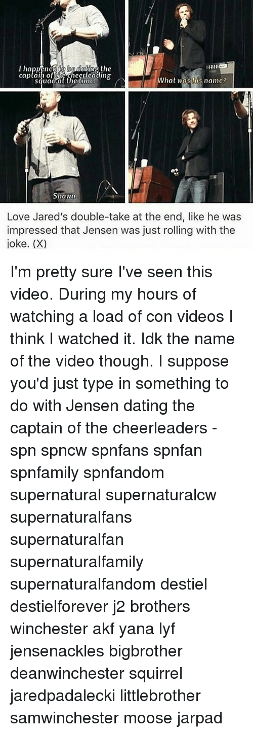 cheerleaders: captain of checnlcading  hat was his name?  Shawn.  Love Jared's double-take at the end, like he was  impressed that Jensen was just rolling with the  joke. (X) I'm pretty sure I've seen this video. During my hours of watching a load of con videos I think I watched it. Idk the name of the video though. I suppose you'd just type in something to do with Jensen dating the captain of the cheerleaders - spn spncw spnfans spnfan spnfamily spnfandom supernatural supernaturalcw supernaturalfans supernaturalfan supernaturalfamily supernaturalfandom destiel destielforever j2 brothers winchester akf yana lyf jensenackles bigbrother deanwinchester squirrel jaredpadalecki littlebrother samwinchester moose jarpad