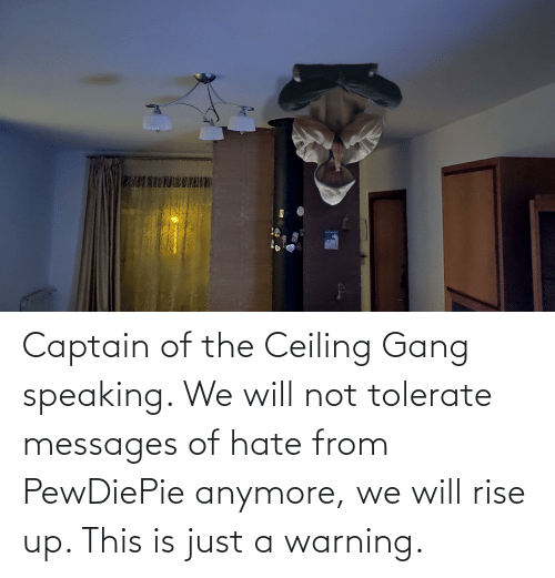rise up: Captain of the Ceiling Gang speaking. We will not tolerate messages of hate from PewDiePie anymore, we will rise up. This is just a warning.