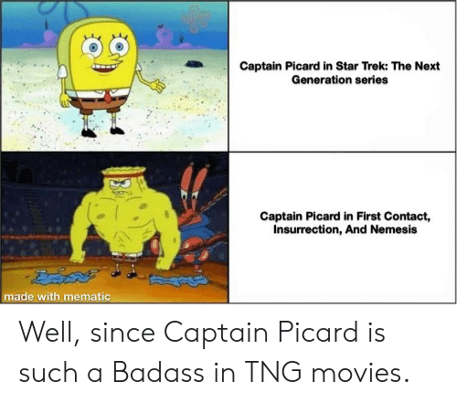 captain picard: Captain Picard in Star Trek: The Next  Generation series  Captain Picard in First Contact,  Insurrection, And Nemesis  made with mematic Well, since Captain Picard is such a Badass in TNG movies.