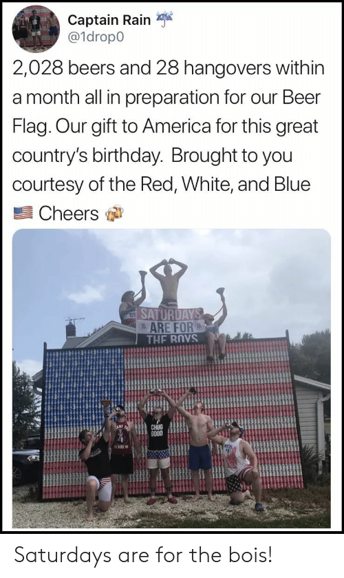 saturdays: Captain Rain  a1dropo  2,028 beers and 28 hangovers within  a month all in preparation for our Beer  Flag. Our gift to America for this great  country's birthday. Brought to you  courtesy of the Red, White, and Blue  Cheers  ARE FOR  CHUG  GO0D Saturdays are for the bois!