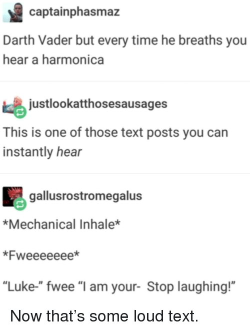"Inhale: captainphasmaz  Darth Vader but every time he breaths you  hear a harmonica  justlookatthosesausages  This is one of those text posts you can  instantly hear  gallusrostromegalus  *Mechanical Inhale*  *Fweeeeeee*  ""Luke-"" fwee ""l am your- Stop laughing!"" Now that's some loud text."