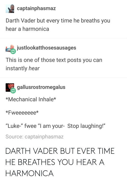 "Inhale: captainphasmaz  Darth Vader but every time he breaths you  hear a harmonica  justlookatthosesausages  This is one of those text posts you can  instantly hear  gallusrostromegalus  *Mechanical Inhale*  *Fweeeeeee*  ""Luke-"" fwee ""I am your- Stop laughing!""  Source: captainphasmaz DARTH VADER BUT EVER TIME HE BREATHES YOU HEAR A HARMONICA"