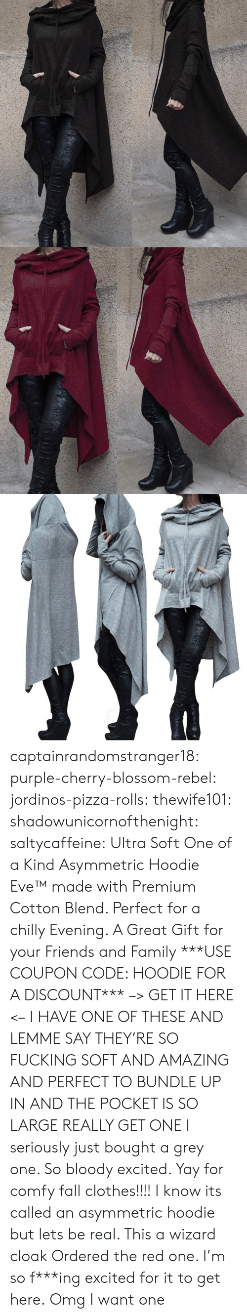 bundle up: captainrandomstranger18:  purple-cherry-blossom-rebel: jordinos-pizza-rolls:  thewife101:  shadowunicornofthenight:  saltycaffeine:  Ultra Soft One of a Kind Asymmetric Hoodie Eve™made with Premium Cotton Blend. Perfect for a chilly Evening. A Great Gift for your Friends and Family ***USE COUPON CODE: HOODIE FOR A DISCOUNT*** –> GET IT HERE <–   I HAVE ONE OF THESE AND LEMME SAY THEY'RE SO FUCKING SOFT AND AMAZING AND PERFECT TO BUNDLE UP IN AND THE POCKET IS SO LARGE REALLY GET ONE   I seriously just bought a grey one. So bloody excited. Yay for comfy fall clothes!!!!    I know its called an asymmetric hoodie but lets be real. This a wizard cloak   Ordered the red one. I'm so f***ing excited for it to get here.  Omg I want one